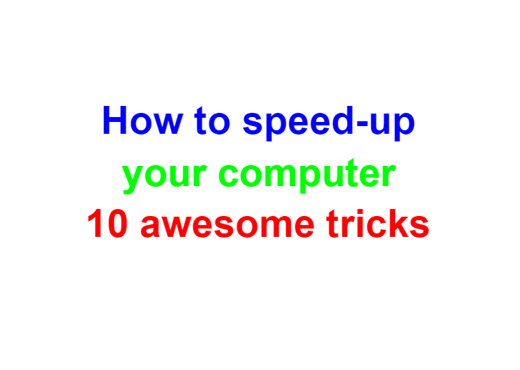 How to speed-up your computer 10 awesome tricks